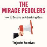 The Mirage Peddlers - How to Become an Advertising Guru , Thejendra Sreenivas
