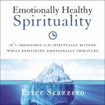 Emotionally Healthy Spirituality It's Impossible to Be Spiritually Mature, While Remaining Emotionally Immature, Peter Scazzero