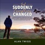 And Suddenly, Everything Changed Inspirational journey of discovery from heart disease to health, compassion and accountability by virtue of a plant-based vegan diet., Alan Twigg