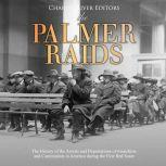 Palmer Raids, The: The History of the Arrests and Deportations of Anarchists and Communists in America during the First Red Scare, Charles River Editors