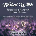 Herbal Witch, Secrets to Healty & Happy Living. Magic of Herbs, Flowers, And Essential Oils, Abigail Bailey