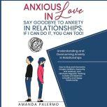 Anxious in Love  Say Goodbye to Anxiety in Relationships. If I Can do it, YOU Can Too! Understanding and Overcoming Anxiety in Relationships, Amanda Palermo