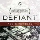 Defiant The POWs Who Endured Vietnams Most Infamous Prison, the Women Who Fought for Them, and the One Who Never Returned, Alvin Townley