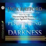 Penetrating the Darkness Discovering the Power of the Cross Against Unseen Evil, Jack Hayford