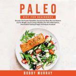 Paleo Diet for Beginners: Discover the Proven Paleolithic Secrets that Many Men and Women use for Weight Loss & Living a Healthy Life! Anti Inflammatory, Intermittent Fasting & Vegan Techniques Included!, Bobby Murray