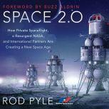 Space 2.0 How Private Spaceflight, a Resurgent NASA, and International Partners are Creating a New Space Age, Rod Pyle