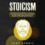 Stoicism Stoic Wisdom to Gain Confidence, Calmness and Control Your Emotions. Stop Anxiety and Depression in Modern World. Develop Unbelievable Self Discipline and Discover Stoicism Philosophy., Tony Bennis