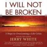 I Will Not Be Broken Five Steps to Overcoming a Life Crisis, Jerry White