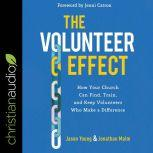 The Volunteer Effect How Your Church Can Find, Train, and Keep Volunteers Who Make a Difference, Jonathan Malm