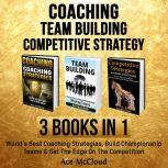 Coaching: Team Building: Competitive Strategy: 3 Books in 1: World's Best Coaching Strategies, Build Championship Teams & Get The Edge On The Competition, Ace McCloud