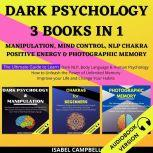Dark Psychology 3 Books In 1: Manipulation, Mind Control, Nlp Chakra, Positive Energy & Photographic Memory. The Ultimate Guide To Learn Dark Nlp, Body Language & Human Psychology. How To Unleash The Power Of Unlimited Memory, Isabel Campbell