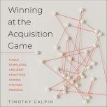 Winning at the Acquisition Game Tools, Templates, and Best Practices Across the M&A Process, Timothy Galpin