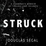 Struck A Husband's Memoir of Trauma and Triumph, Douglas Segal