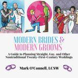 Modern Brides & Modern Grooms: A Guide to Planning Straight, Gay, and Other Nontraditional Twenty-First-Century Weddings, Mark O'Connell