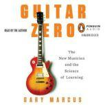 Guitar Zero The New Musician and the Science of Learning, Gary Marcus