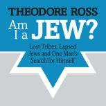 Am I A Jew? Lost Tribes, Lapsed Jews, and One Man's Search for Himself, Theodore Ross