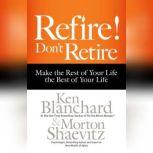 Refire! Don't Retire Make the Rest of Your Life the Best of Your Life, Ken Blanchard