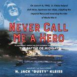Never Call Me a Hero A Legendary American Dive-Bomber Pilot Remembers the Battle of Midway, N. Jack Dusty Kleiss