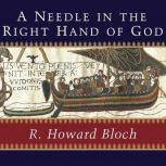 A Needle in the Right Hand of God The Norman Conquest of 1066 and the Making and Meaning of the Bayeux Tapestry, R. Howard Bloch