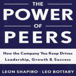 The Power of Peers How the Company You Keep Drives Leadership, Growth, and Success, Leon Shapiro