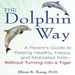 The Dolphin Way A Parent's Guide to Raising Healthy, Happy, and Motivated Kids Without Turning into a Tiger, Shimi Kang