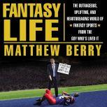 Fantasy Life The Outrageous, Uplifting, and Heartbreaking World of Fantasy Sports from the Guy Who's Lived It, Matthew Berry