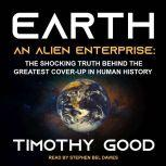 Earth An Alien Enterprise: The Shocking Truth Behind the Greatest Cover-Up in Human History, Timothy Good