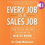 Every Job is a Sales Job How to Use the Art of Selling to Win at Work, Cindy McGovern