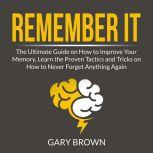 Remember It: The Ultimate Guide on How to Improve Your Memory, Learn the Proven Tactics and Tricks on How to Never Forget Anything Again, Gary Brown