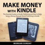 Make Money With Kindle The Essential Guide on Kindle Publishing and How to Make Serious Money Through Ebook Publishing in Kindle, Morgan Sunday
