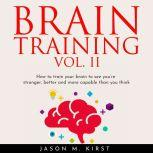BRAIN TRAINING VOL. II: HOW TO TRAIN YOUR BRAIN TO SEE YOU'RE STRONGER, BETTER AND MORE CAPABLE THAN YOU THINK, Jason M. Kirst
