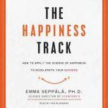 The Happiness Track How to Apply the Science of Happiness to Accelerate Your Success, Emma Seppala