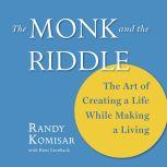 The Monk and the Riddle The Art of Creating a Life While Making a Living, Randy Komisar