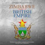Zimbabwe under the British Empire: The History of Great Britain's Colonization and Decolonization Before the Country's Independence, Charles River Editors