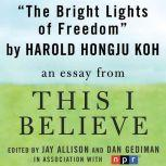 "The Bright Lights of Freedom A ""This I Believe"" Essay, Harold Hongju Koh"