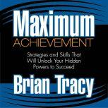 Maximum Achievement Strategies and Skills That Will Unlock Your Hidden Powers to Succeed, Brian Tracy