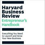 The Harvard Business Review Entrepreneur's Handbook Everything You Need to Launch and Grow Your New Business, Harvard Business Review