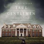 True Gentlemen The Broken Pledge of America's Fraternities, John Hechinger
