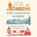 The Classical School The Birth of Economics in 20 Enlightened Lives, Callum Williams