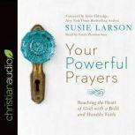 Your Powerful Prayers Reaching the Heart of God with a Bold and Humble Faith, Susie Larson