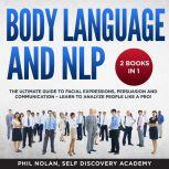 Body Language and NLP 2 Books in 1: The Ultimate Guide to Facial Expressions, Persuasion and Communication – Learn to analyze People like a Pro!, Phil Nolan, Self Discovery Academy