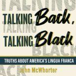 Talking Back, Talking Black Truths About America's Lingua Franca, John McWhorter
