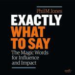 Exactly What to Say The Magic Words for Influence and Impact, Phil M. Jones
