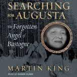 Searching for Augusta The Forgotten Angel of Bastogne, Martin King