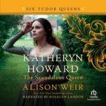 Katheryn Howard, the Scandalous Queen, Alison Weir