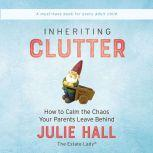 Inheriting Clutter How to Calm the Chaos Your Parents Leave Behind, Julie Hall