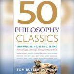 50 Philosophy Classics Thinking, Being, Acting, Seeing, Profound Insights and Powerful Thinking from Fifty Key Books, Tom Butler-Bowdon