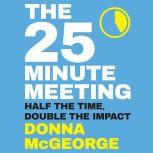 The 25 Minute Meeting Half the Time, Double the Impact, Donna McGeorge