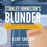 Stanley Johnston's Blunder The Reporter Who Spilled the Secret Behind the U.S. Navy's Victory at Midway, Elliot Carlson