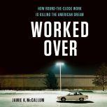 Worked Over How Round-the-Clock Work Is Killing the American Dream, Jamie K McCallum